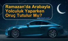 Ramazan'da Arabayla Yolculuk Yaparken Oruç Tutulur Mu?