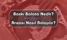 Baskı Balata Nedir? Arızası Nasıl Anlaşılır?
