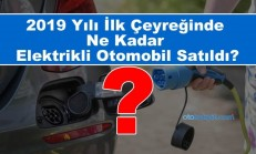 2019 Yılı İlk Çeyreğinde Türkiye'de Ne Kadar Elektrikli Otomobil Satıldı?