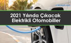 2021 Yılında Çıkacak Elektrikli Otomobiller Hangileri?